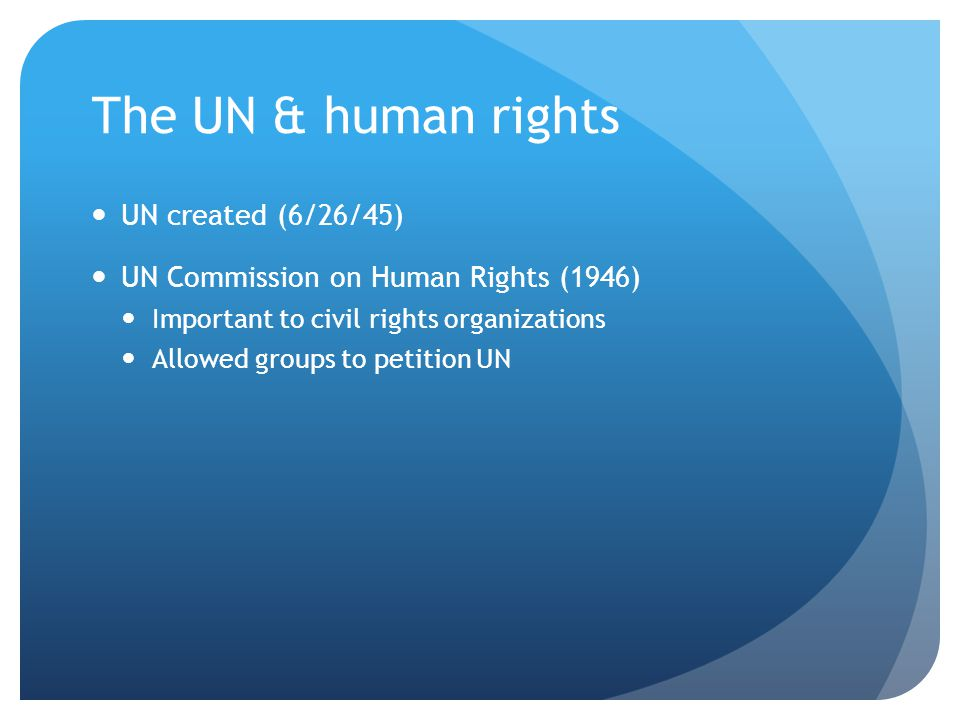 The UN & human rights UN created (6/26/45) UN Commission on Human Rights (1946) Important to civil rights organizations Allowed groups to petition UN