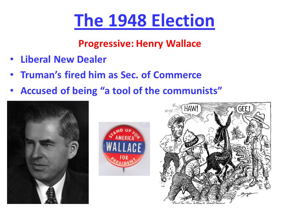 The 1948 Election Progressive: Henry Wallace Liberal New Dealer Truman's fired him as Sec.