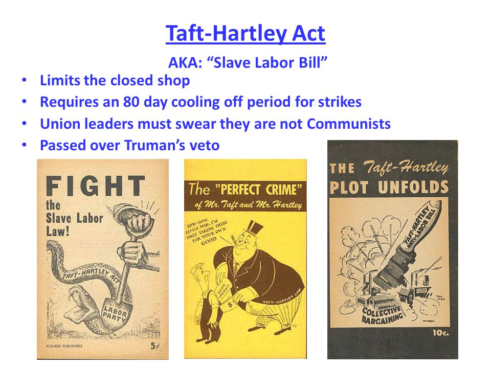 Taft-Hartley Act AKA: Slave Labor Bill Limits the closed shop Requires an 80 day cooling off period for strikes Union leaders must swear they are not Communists Passed over Truman's veto