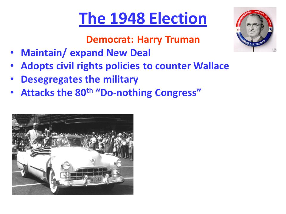The 1948 Election Democrat: Harry Truman Maintain/ expand New Deal Adopts civil rights policies to counter Wallace Desegregates the military Attacks the 80 th Do-nothing Congress