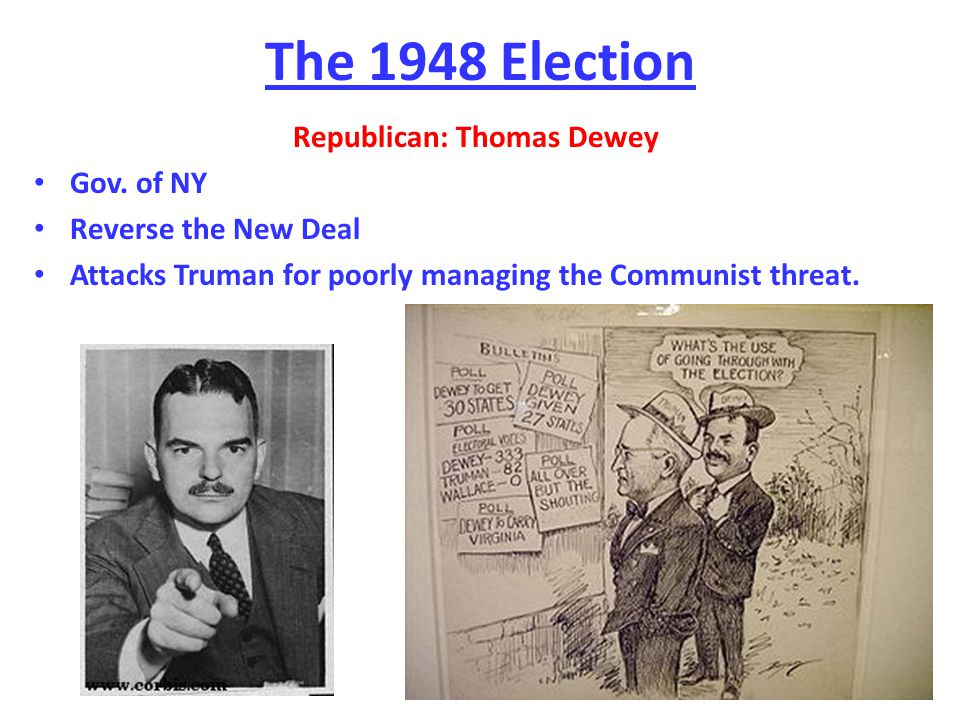 The 1948 Election Republican: Thomas Dewey Gov. of NY Reverse the New Deal Attacks Truman for poorly managing the Communist threat.
