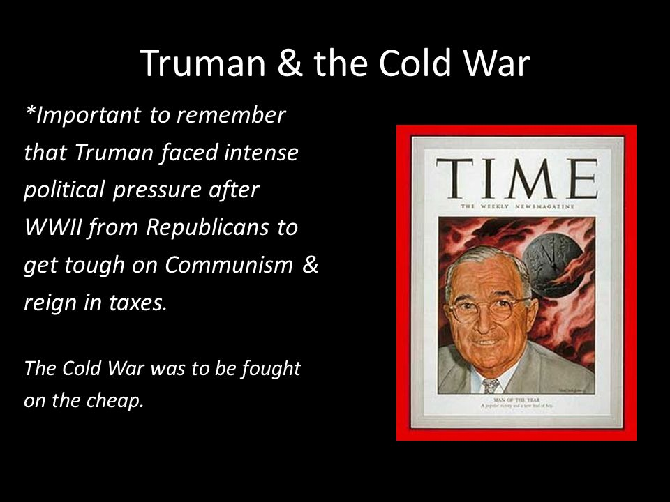 Truman & the Cold War *Important to remember that Truman faced intense political pressure after WWII from Republicans to get tough on Communism & reign in taxes.