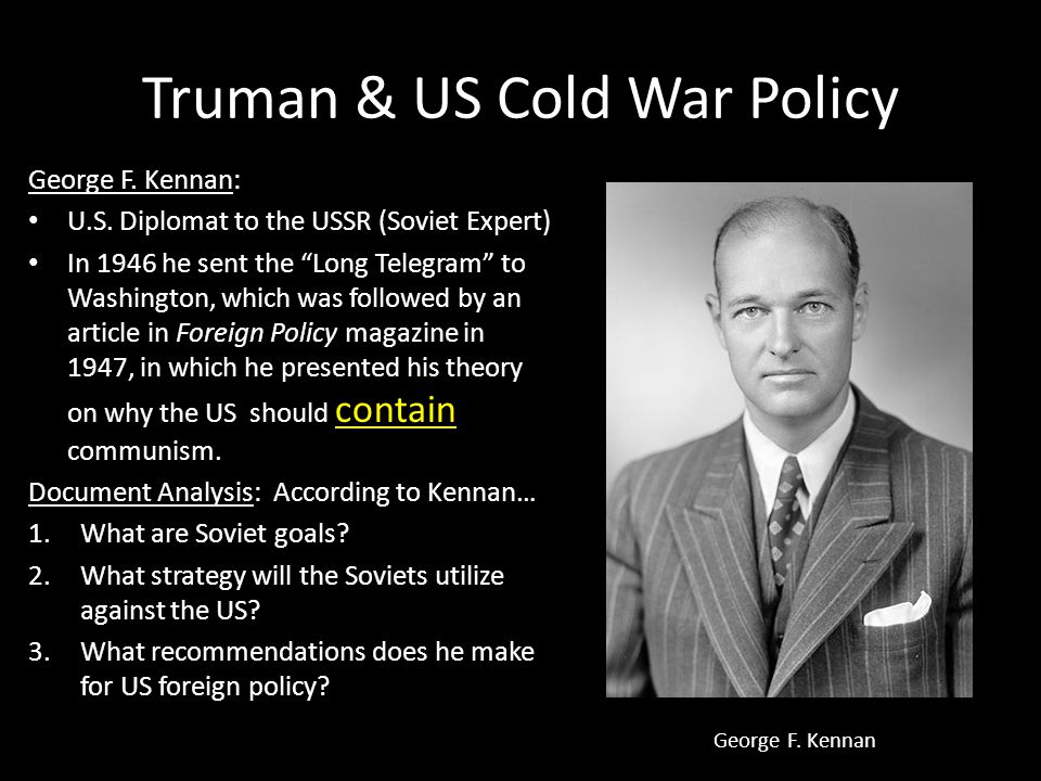 "Truman & US Cold War Policy George F. Kennan: U.S. Diplomat to the USSR (Soviet Expert) In 1946 he sent the ""Long Telegram"" to Washington, which was f"