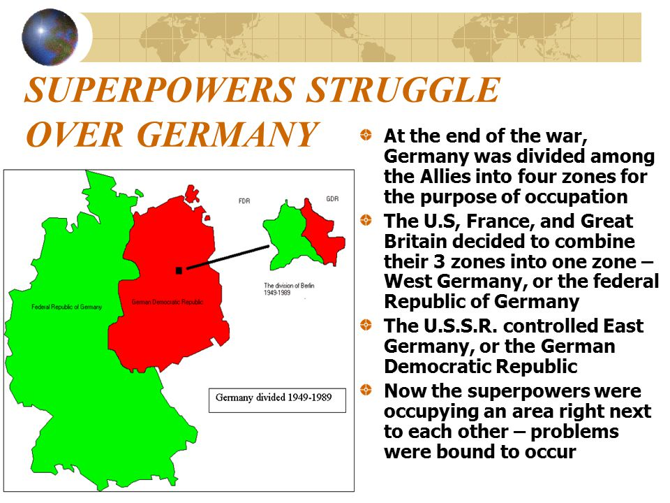 SUPERPOWERS STRUGGLE OVER GERMANY At the end of the war, Germany was divided among the Allies into four zones for the purpose of occupation The U.S, France, and Great Britain decided to combine their 3 zones into one zone – West Germany, or the federal Republic of Germany The U.S.S.R.