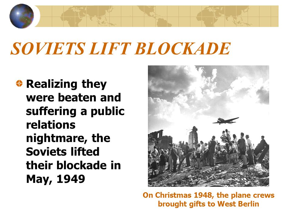 SOVIETS LIFT BLOCKADE Realizing they were beaten and suffering a public relations nightmare, the Soviets lifted their blockade in May, 1949 On Christmas 1948, the plane crews brought gifts to West Berlin