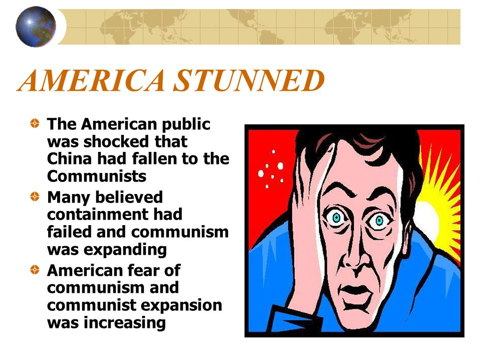 AMERICA STUNNED The American public was shocked that China had fallen to the Communists Many believed containment had failed and communism was expanding American fear of communism and communist expansion was increasing