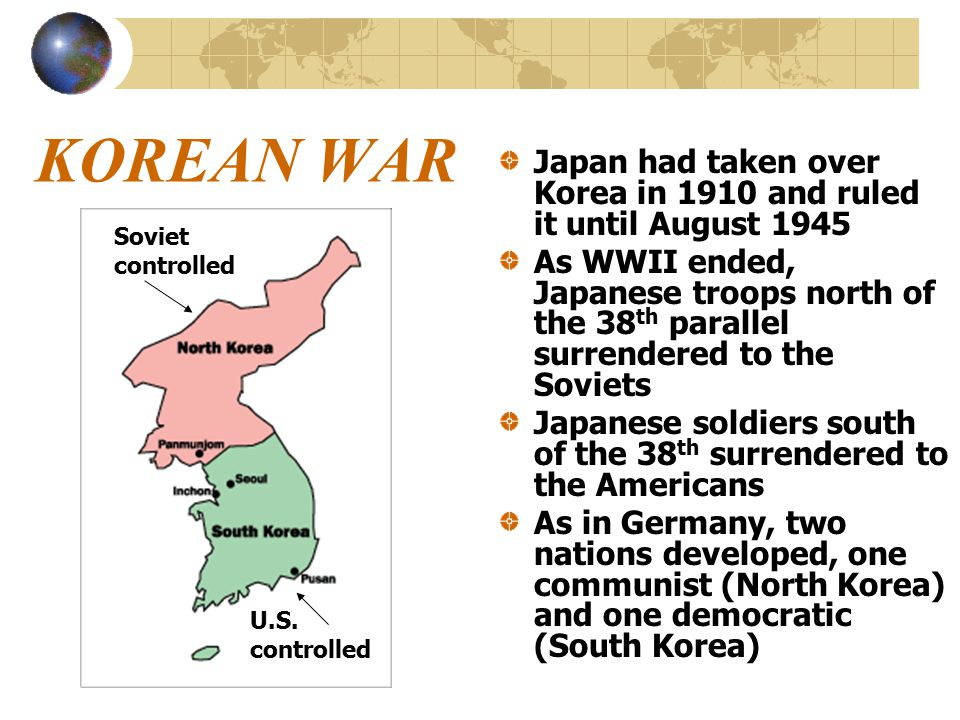 KOREAN WAR Japan had taken over Korea in 1910 and ruled it until August 1945 As WWII ended, Japanese troops north of the 38 th parallel surrendered to the Soviets Japanese soldiers south of the 38 th surrendered to the Americans As in Germany, two nations developed, one communist (North Korea) and one democratic (South Korea) Soviet controlled U.S.