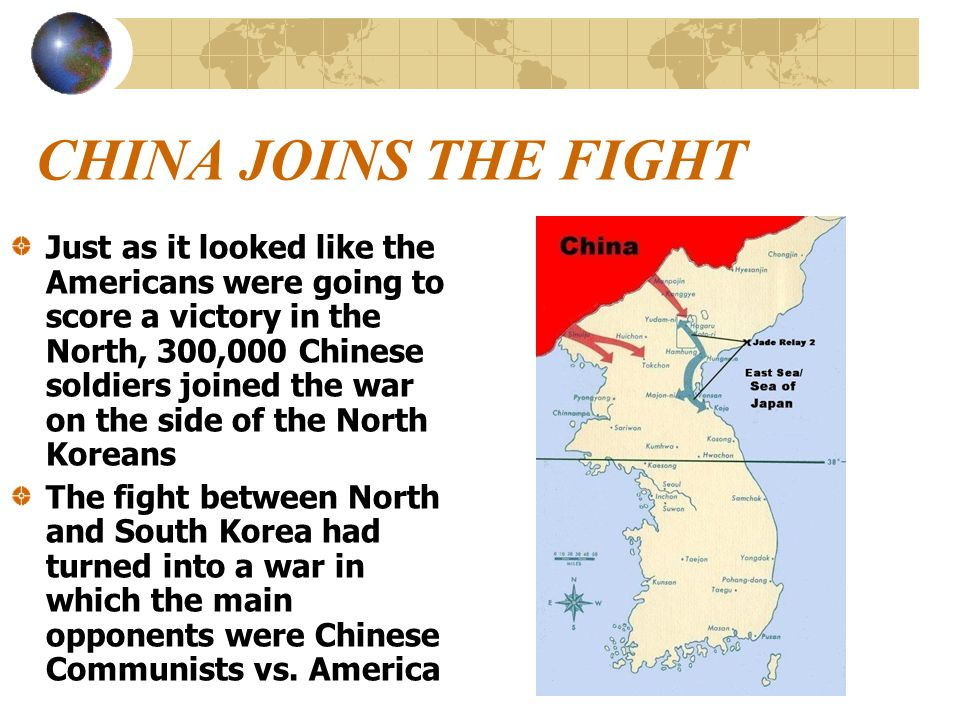 CHINA JOINS THE FIGHT Just as it looked like the Americans were going to score a victory in the North, 300,000 Chinese soldiers joined the war on the side of the North Koreans The fight between North and South Korea had turned into a war in which the main opponents were Chinese Communists vs.