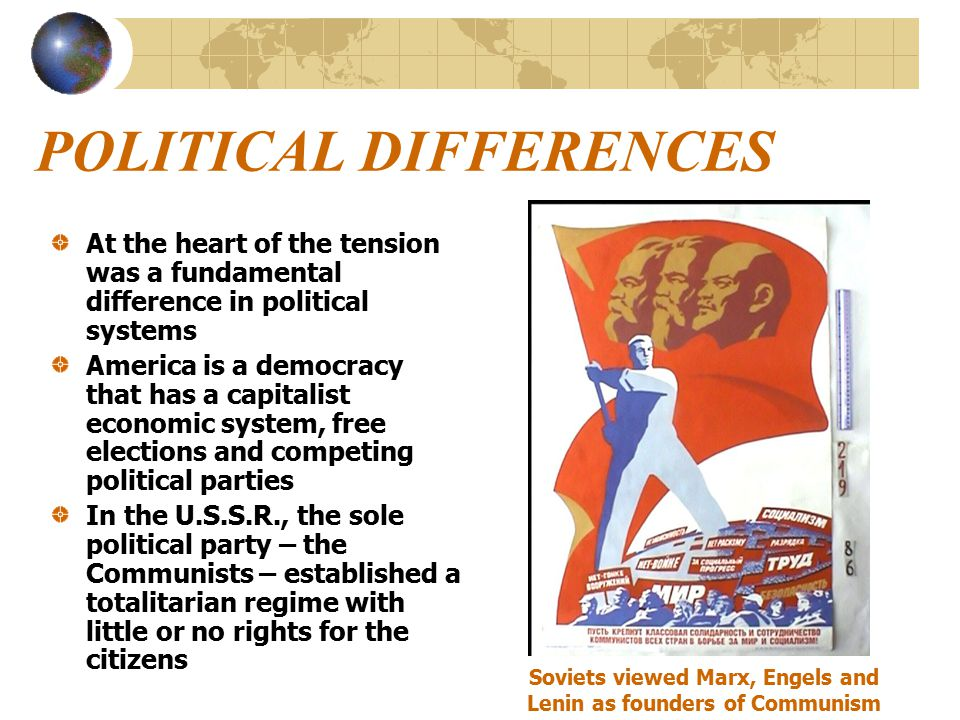 POLITICAL DIFFERENCES At the heart of the tension was a fundamental difference in political systems America is a democracy that has a capitalist economic system, free elections and competing political parties In the U.S.S.R., the sole political party – the Communists – established a totalitarian regime with little or no rights for the citizens Soviets viewed Marx, Engels and Lenin as founders of Communism