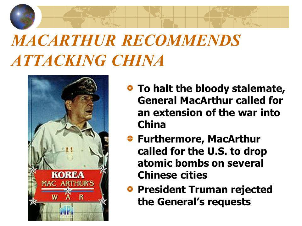 MACARTHUR RECOMMENDS ATTACKING CHINA To halt the bloody stalemate, General MacArthur called for an extension of the war into China Furthermore, MacArthur called for the U.S.