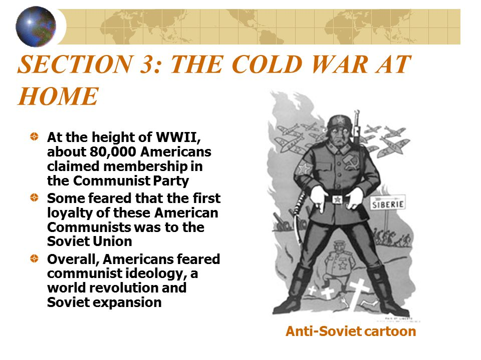 SECTION 3: THE COLD WAR AT HOME At the height of WWII, about 80,000 Americans claimed membership in the Communist Party Some feared that the first loyalty of these American Communists was to the Soviet Union Overall, Americans feared communist ideology, a world revolution and Soviet expansion Anti-Soviet cartoon