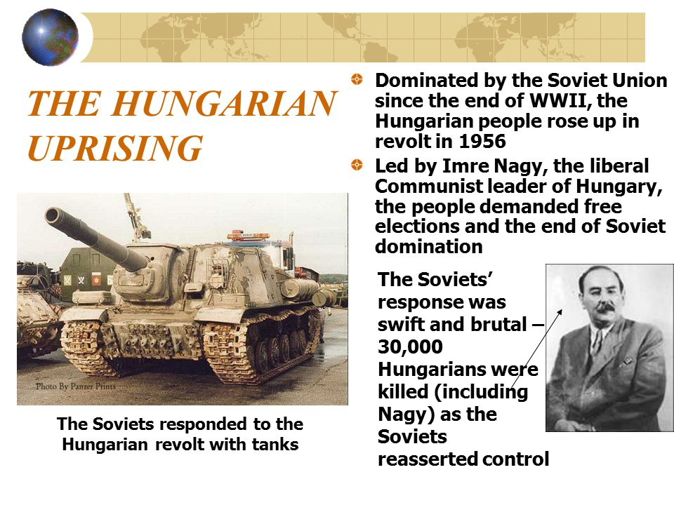 THE HUNGARIAN UPRISING Dominated by the Soviet Union since the end of WWII, the Hungarian people rose up in revolt in 1956 Led by Imre Nagy, the liberal Communist leader of Hungary, the people demanded free elections and the end of Soviet domination The Soviets responded to the Hungarian revolt with tanks The Soviets' response was swift and brutal – 30,000 Hungarians were killed (including Nagy) as the Soviets reasserted control