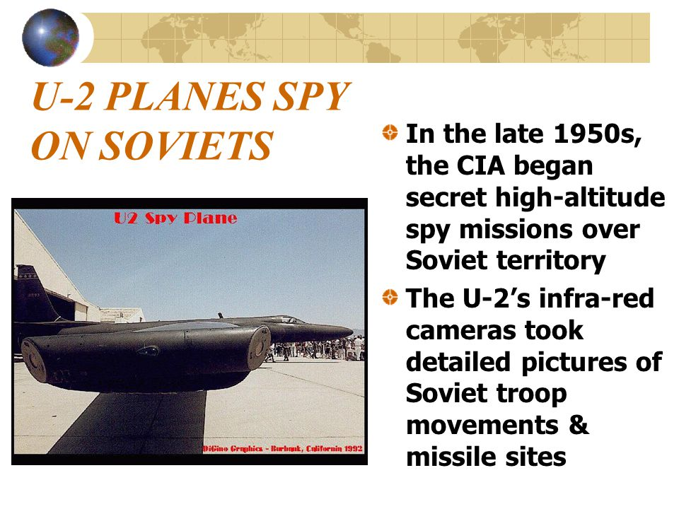 U-2 PLANES SPY ON SOVIETS In the late 1950s, the CIA began secret high-altitude spy missions over Soviet territory The U-2's infra-red cameras took detailed pictures of Soviet troop movements & missile sites