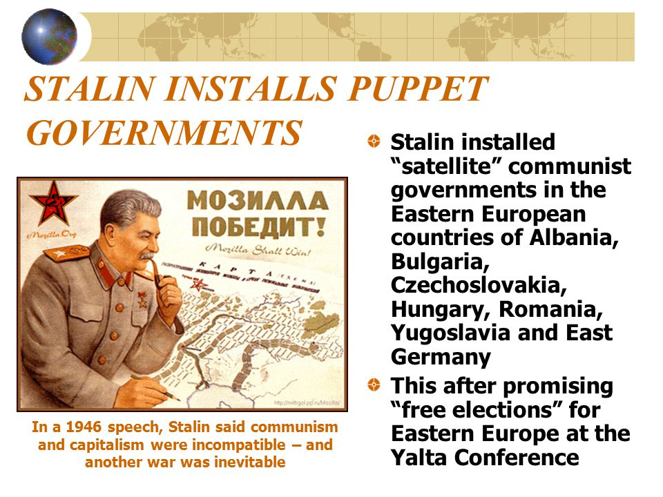 STALIN INSTALLS PUPPET GOVERNMENTS Stalin installed satellite communist governments in the Eastern European countries of Albania, Bulgaria, Czechoslovakia, Hungary, Romania, Yugoslavia and East Germany This after promising free elections for Eastern Europe at the Yalta Conference In a 1946 speech, Stalin said communism and capitalism were incompatible – and another war was inevitable