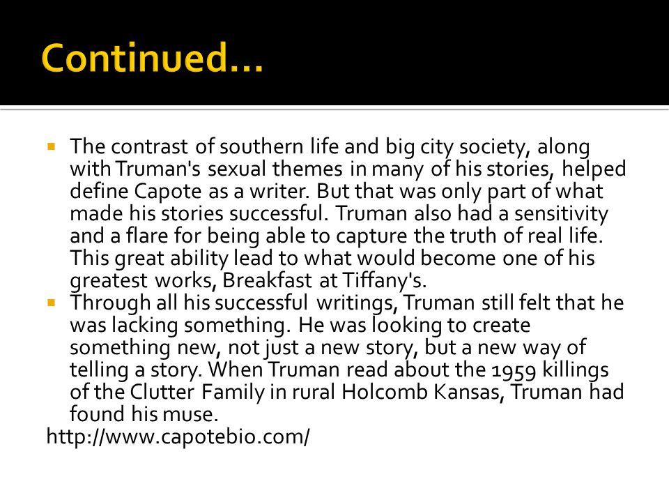  The contrast of southern life and big city society, along with Truman s sexual themes in many of his stories, helped define Capote as a writer.