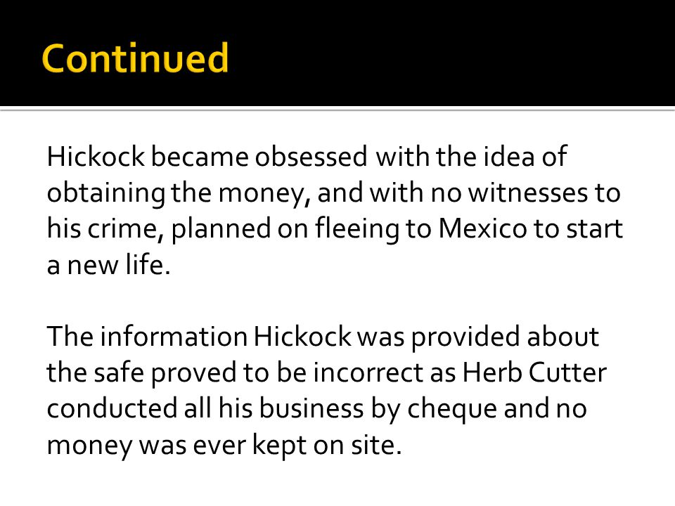 Hickock became obsessed with the idea of obtaining the money, and with no witnesses to his crime, planned on fleeing to Mexico to start a new life.