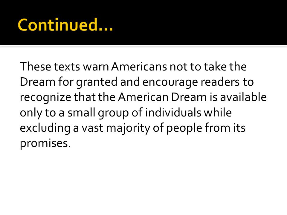 These texts warn Americans not to take the Dream for granted and encourage readers to recognize that the American Dream is available only to a small group of individuals while excluding a vast majority of people from its promises.