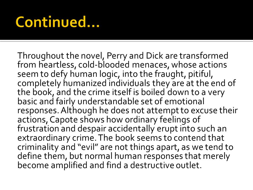 Throughout the novel, Perry and Dick are transformed from heartless, cold-blooded menaces, whose actions seem to defy human logic, into the fraught, pitiful, completely humanized individuals they are at the end of the book, and the crime itself is boiled down to a very basic and fairly understandable set of emotional responses.