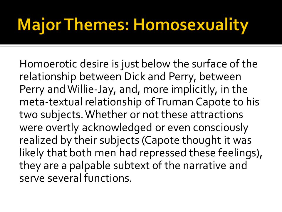 Homoerotic desire is just below the surface of the relationship between Dick and Perry, between Perry and Willie-Jay, and, more implicitly, in the meta-textual relationship of Truman Capote to his two subjects.