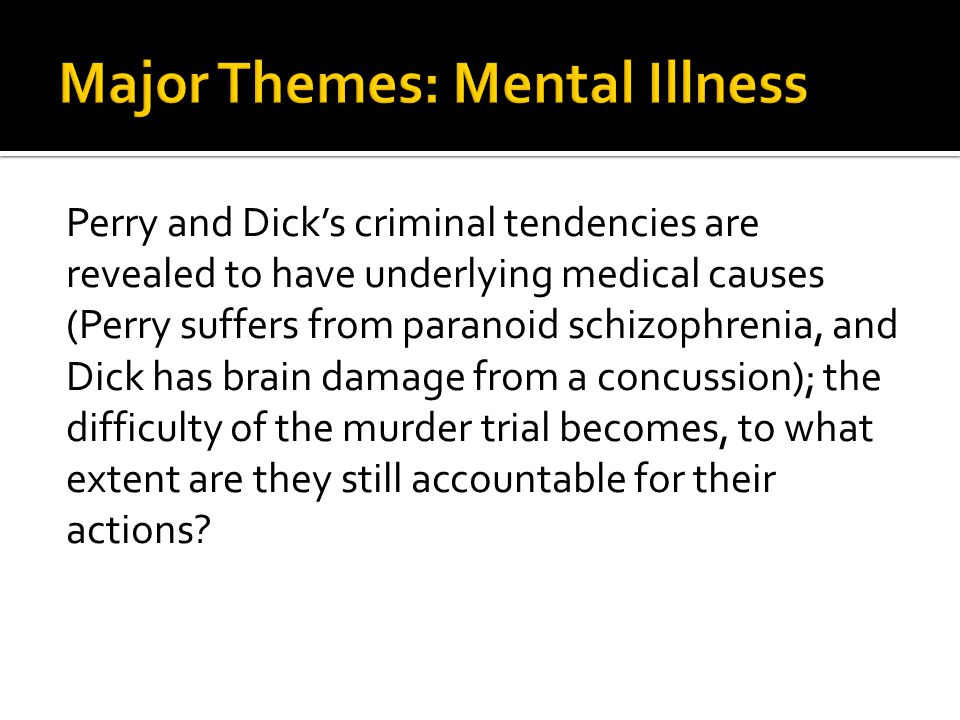 Perry and Dick's criminal tendencies are revealed to have underlying medical causes (Perry suffers from paranoid schizophrenia, and Dick has brain damage from a concussion); the difficulty of the murder trial becomes, to what extent are they still accountable for their actions