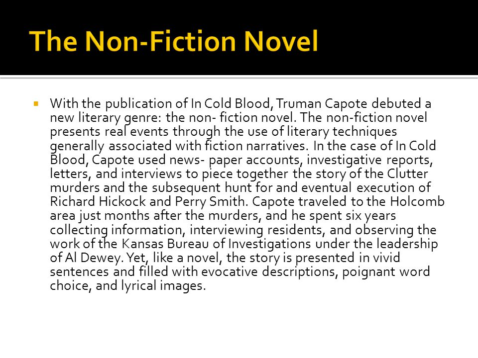 With the publication of In Cold Blood, Truman Capote debuted a new literary genre: the non- fiction novel.