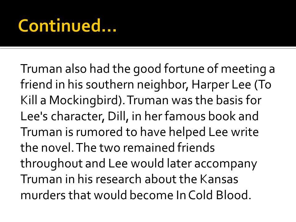 Truman also had the good fortune of meeting a friend in his southern neighbor, Harper Lee (To Kill a Mockingbird).