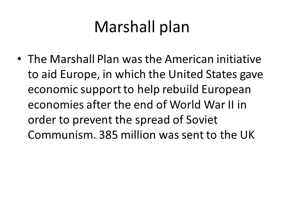 Marshall plan The Marshall Plan was the American initiative to aid Europe, in which the United States gave economic support to help rebuild European economies after the end of World War II in order to prevent the spread of Soviet Communism.