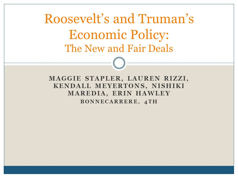 MAGGIE STAPLER, LAUREN RIZZI, KENDALL MEYERTONS, NISHIKI MAREDIA, ERIN HAWLEY BONNECARRERE, 4TH Roosevelt's and Truman's Economic Policy: The New and Fair Deals