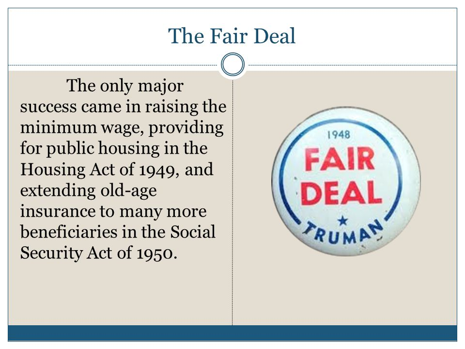 The Fair Deal The only major success came in raising the minimum wage, providing for public housing in the Housing Act of 1949, and extending old-age insurance to many more beneficiaries in the Social Security Act of 1950.