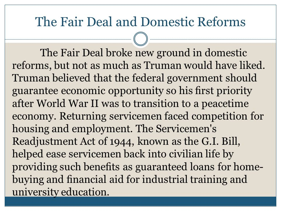 The Fair Deal and Domestic Reforms The Fair Deal broke new ground in domestic reforms, but not as much as Truman would have liked.