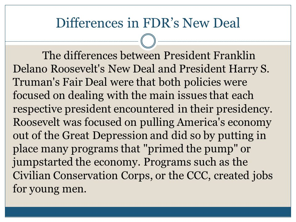 Differences in FDR's New Deal The differences between President Franklin Delano Roosevelt's New Deal and President Harry S. Truman's Fair Deal were th