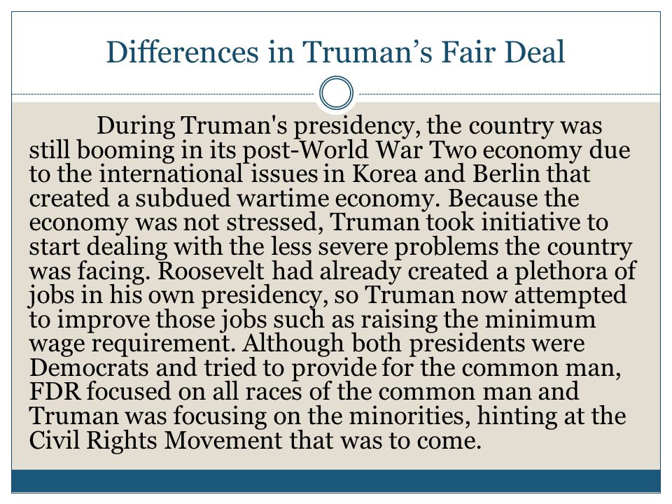 Differences in Truman's Fair Deal During Truman s presidency, the country was still booming in its post-World War Two economy due to the international issues in Korea and Berlin that created a subdued wartime economy.