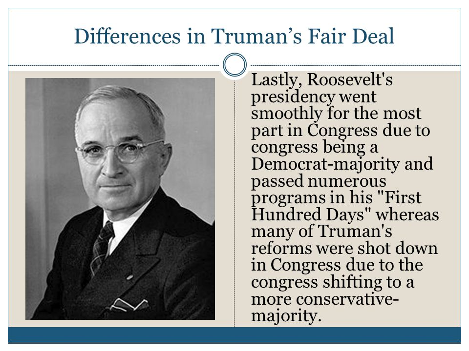 Differences in Truman's Fair Deal Lastly, Roosevelt s presidency went smoothly for the most part in Congress due to congress being a Democrat-majority and passed numerous programs in his First Hundred Days whereas many of Truman s reforms were shot down in Congress due to the congress shifting to a more conservative- majority.