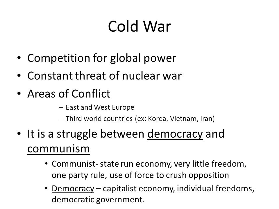 Cold War Competition for global power Constant threat of nuclear war Areas of Conflict – East and West Europe – Third world countries (ex: Korea, Vietnam, Iran) It is a struggle between democracy and communism Communist- state run economy, very little freedom, one party rule, use of force to crush opposition Democracy – capitalist economy, individual freedoms, democratic government.