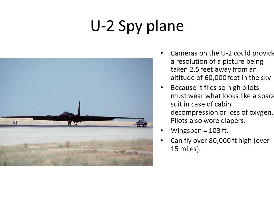 U-2 Spy plane Cameras on the U-2 could provide a resolution of a picture being taken 2.5 feet away from an altitude of 60,000 feet in the sky Because it flies so high pilots must wear what looks like a space suit in case of cabin decompression or loss of oxygen.