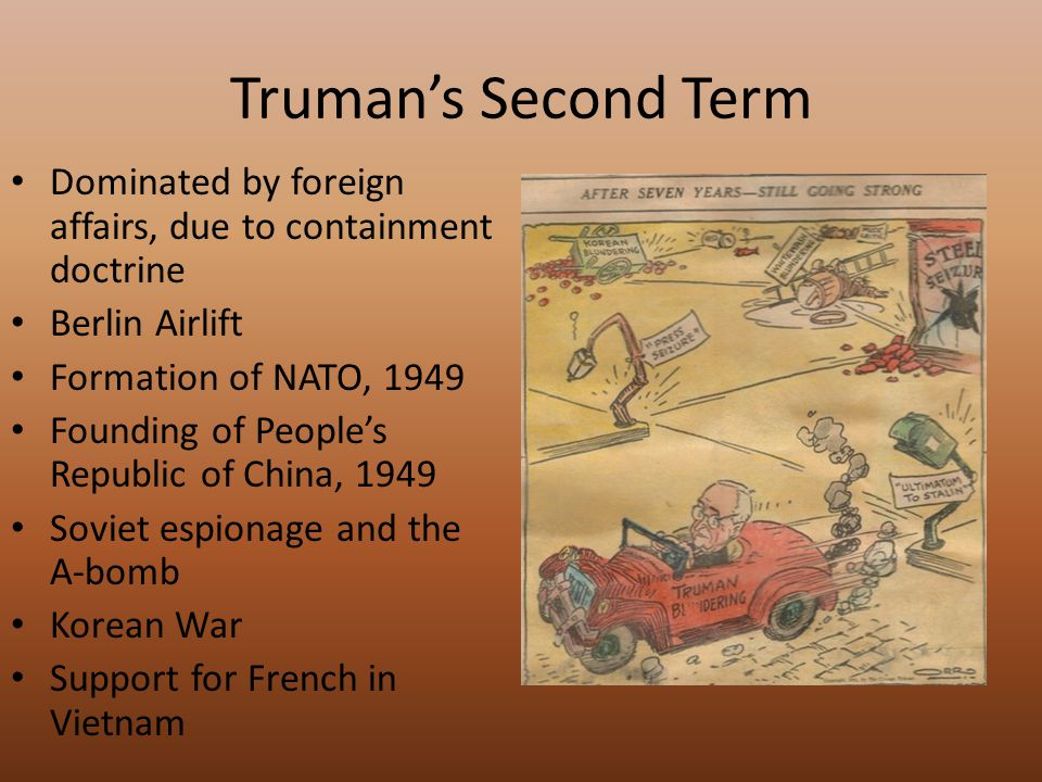 Truman's Second Term Dominated by foreign affairs, due to containment doctrine Berlin Airlift Formation of NATO, 1949 Founding of People's Republic of China, 1949 Soviet espionage and the A-bomb Korean War Support for French in Vietnam
