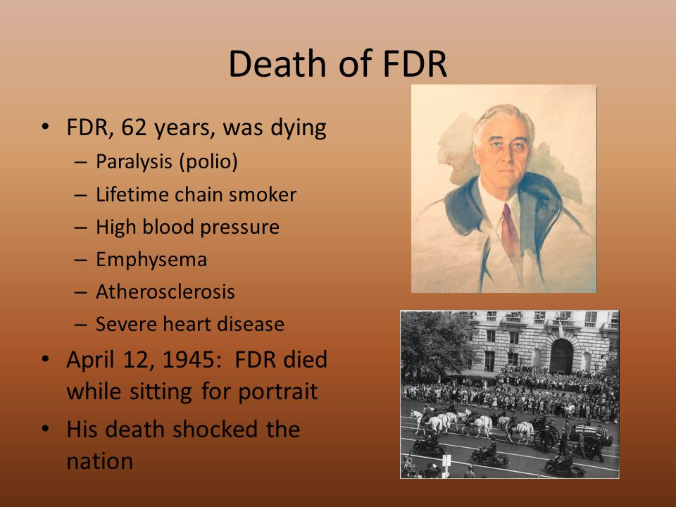 Death of FDR FDR, 62 years, was dying – Paralysis (polio) – Lifetime chain smoker – High blood pressure – Emphysema – Atherosclerosis – Severe heart disease April 12, 1945: FDR died while sitting for portrait His death shocked the nation