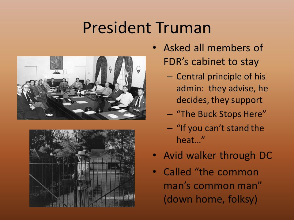 President Truman Asked all members of FDR's cabinet to stay – Central principle of his admin: they advise, he decides, they support – The Buck Stops Here – If you can't stand the heat… Avid walker through DC Called the common man's common man (down home, folksy)