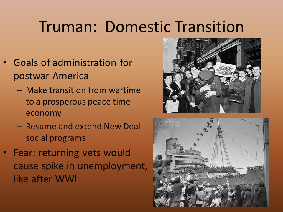 Truman: Domestic Transition Goals of administration for postwar America – Make transition from wartime to a prosperous peace time economy – Resume and extend New Deal social programs Fear: returning vets would cause spike in unemployment, like after WWI