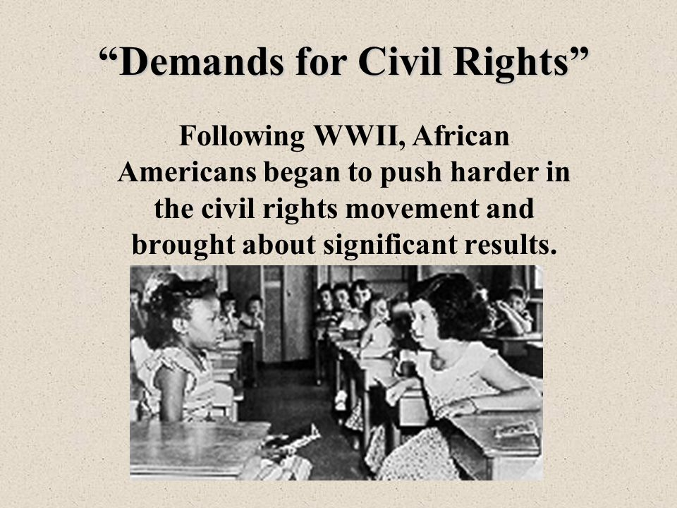 Demands for Civil Rights Following WWII, African Americans began to push harder in the civil rights movement and brought about significant results.