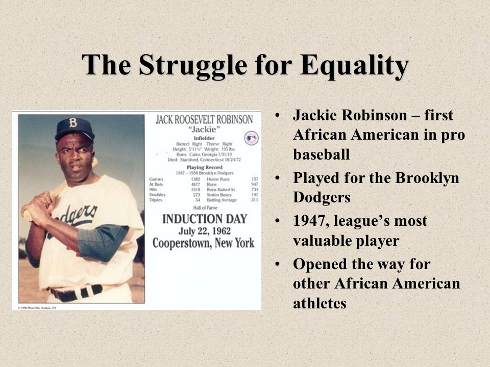 The Struggle for Equality Jackie Robinson – first African American in pro baseball Played for the Brooklyn Dodgers 1947, league's most valuable player Opened the way for other African American athletes