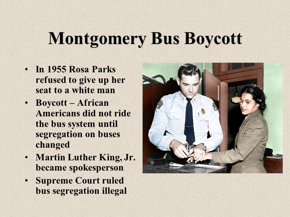 Montgomery Bus Boycott In 1955 Rosa Parks refused to give up her seat to a white man Boycott – African Americans did not ride the bus system until segregation on buses changed Martin Luther King, Jr.