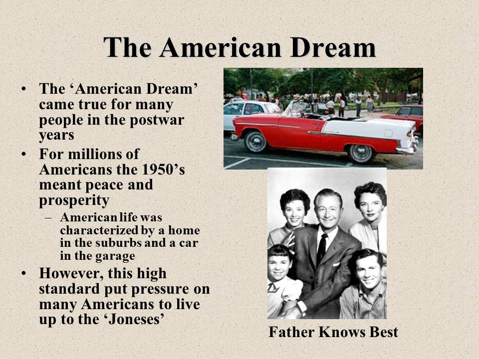 The American Dream The 'American Dream' came true for many people in the postwar years For millions of Americans the 1950's meant peace and prosperity –American life was characterized by a home in the suburbs and a car in the garage However, this high standard put pressure on many Americans to live up to the 'Joneses' Father Knows Best