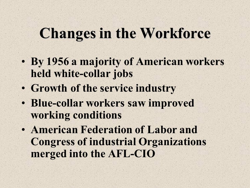 Changes in the Workforce By 1956 a majority of American workers held white-collar jobs Growth of the service industry Blue-collar workers saw improved working conditions American Federation of Labor and Congress of industrial Organizations merged into the AFL-CIO