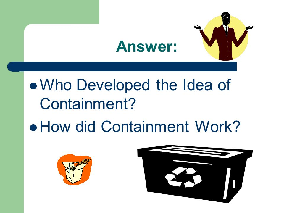 Answer: Who Developed the Idea of Containment? How did Containment Work?