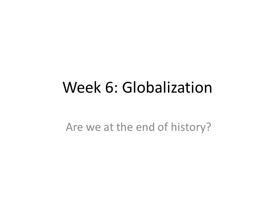 Learning aims: Understanding what the myth 'it is the end of history' implies Understand dialectics and Fukuyama's conception of history Critically engage with how Fukuyama's myth makes (neo) liberal expressions of globalization virtually unchallenged Explore the internal contradictions of liberalism