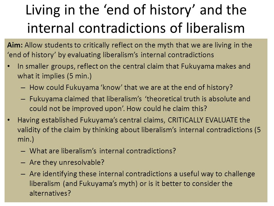 Living in the 'end of history' and the internal contradictions of liberalism Aim: Allow students to critically reflect on the myth that we are living in the 'end of history' by evaluating liberalism's internal contradictions In smaller groups, reflect on the central claim that Fukuyama makes and what it implies (5 min.) – How could Fukuyama 'know' that we are at the end of history.