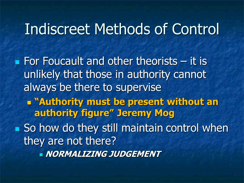 Indiscreet Methods of Control For Foucault and other theorists – it is unlikely that those in authority cannot always be there to supervise For Foucault and other theorists – it is unlikely that those in authority cannot always be there to supervise Authority must be present without an authority figure Jeremy Mog Authority must be present without an authority figure Jeremy Mog So how do they still maintain control when they are not there.