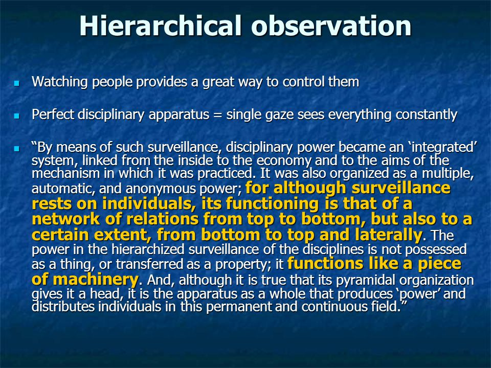 Hierarchical observation Watching people provides a great way to control them Watching people provides a great way to control them Perfect disciplinary apparatus = single gaze sees everything constantly Perfect disciplinary apparatus = single gaze sees everything constantly By means of such surveillance, disciplinary power became an 'integrated' system, linked from the inside to the economy and to the aims of the mechanism in which it was practiced.