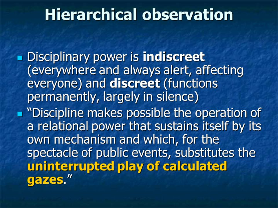 Hierarchical observation Disciplinary power is indiscreet (everywhere and always alert, affecting everyone) and discreet (functions permanently, largely in silence) Disciplinary power is indiscreet (everywhere and always alert, affecting everyone) and discreet (functions permanently, largely in silence) Discipline makes possible the operation of a relational power that sustains itself by its own mechanism and which, for the spectacle of public events, substitutes the uninterrupted play of calculated gazes. Discipline makes possible the operation of a relational power that sustains itself by its own mechanism and which, for the spectacle of public events, substitutes the uninterrupted play of calculated gazes.